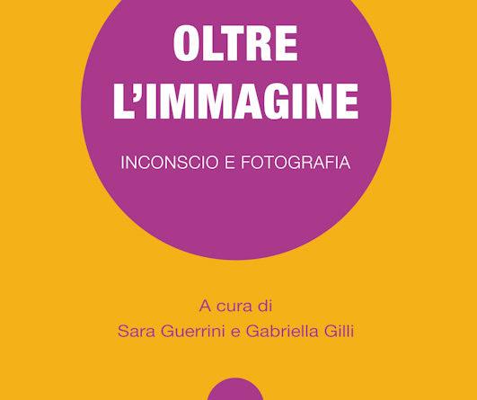 OLTRE L'IMMAGINE Inconscio e fotografia a cura di Sara Guerrini e Gabriella Gilli